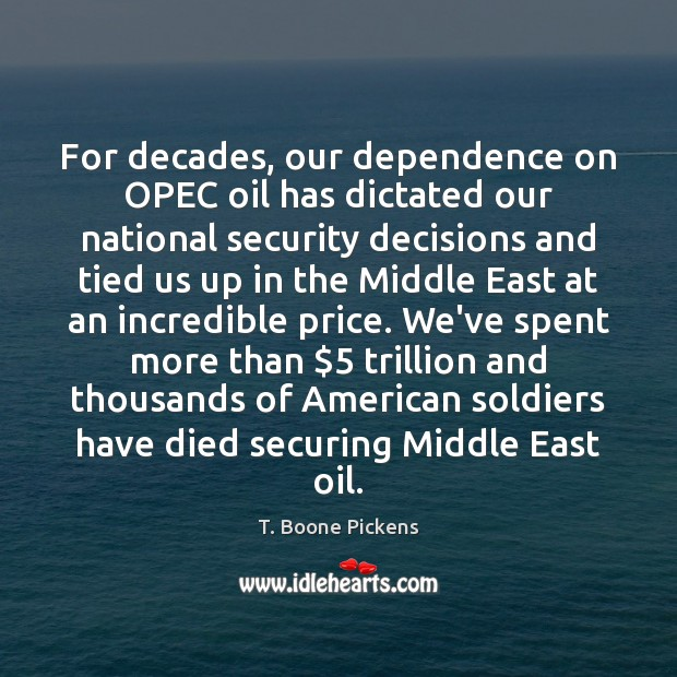For decades, our dependence on OPEC oil has dictated our national security T. Boone Pickens Picture Quote