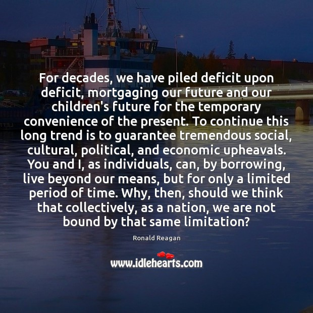 Image, For decades, we have piled deficit upon deficit, mortgaging our future and