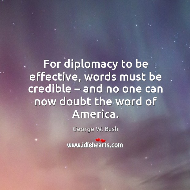 Image, For diplomacy to be effective, words must be credible – and no one can now doubt the word of america.