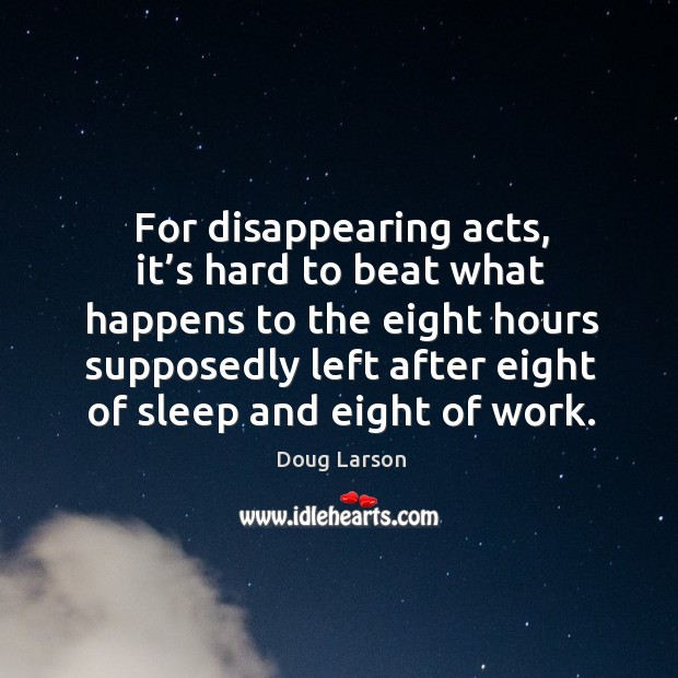 For disappearing acts, it's hard to beat what happens to the eight hours supposedly Doug Larson Picture Quote