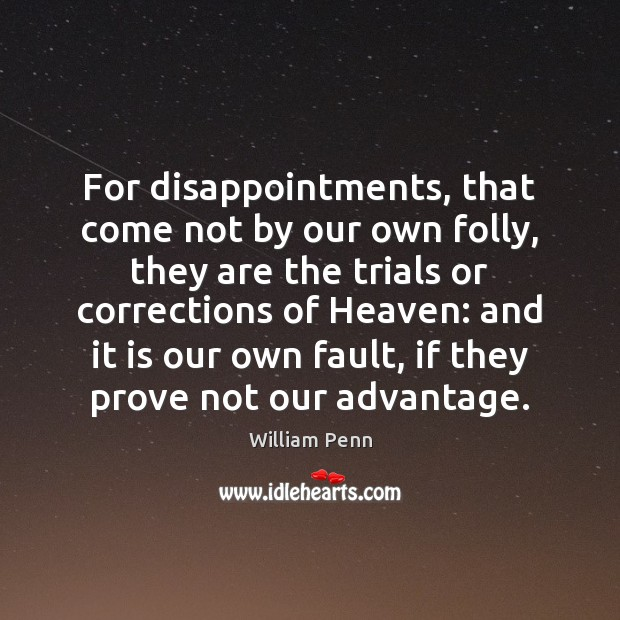 For disappointments, that come not by our own folly, they are the William Penn Picture Quote