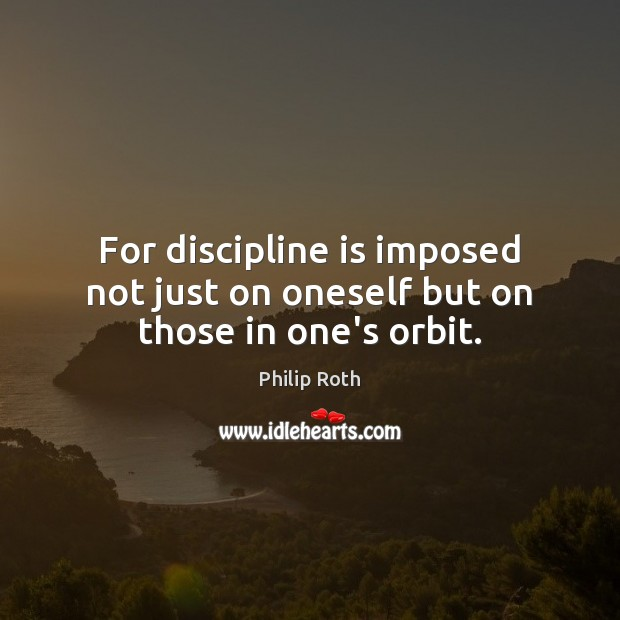For discipline is imposed not just on oneself but on those in one's orbit. Philip Roth Picture Quote
