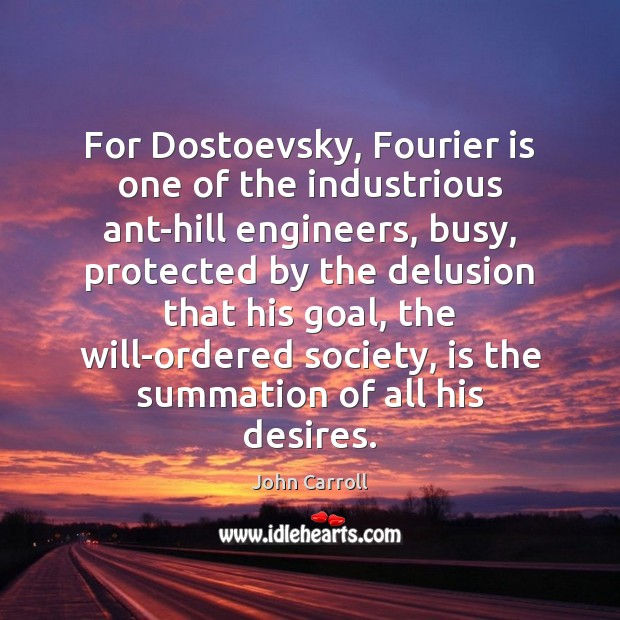 For Dostoevsky, Fourier is one of the industrious ant-hill engineers, busy, protected John Carroll Picture Quote