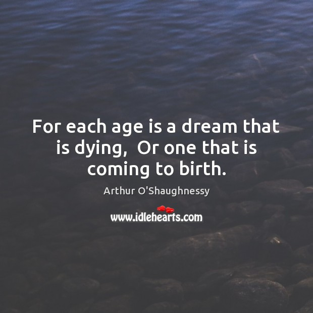 For each age is a dream that is dying,  Or one that is coming to birth. Image
