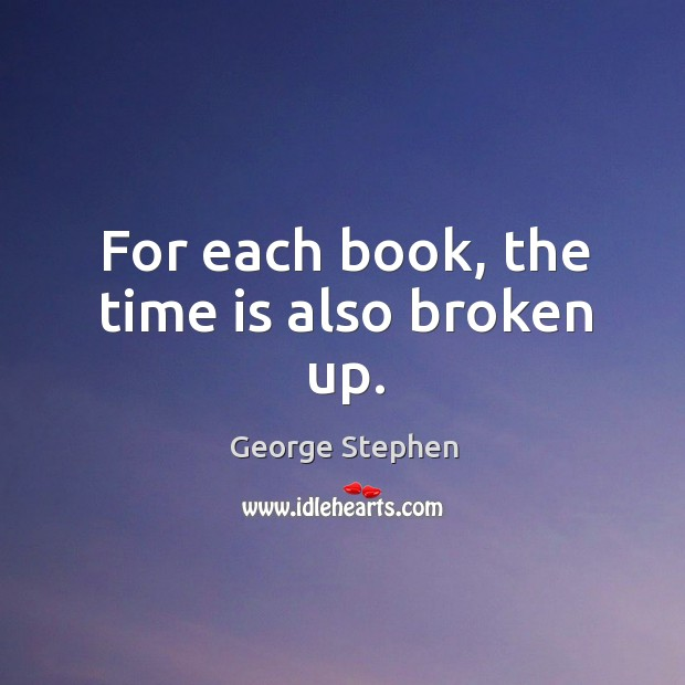For each book, the time is also broken up. George Stephen Picture Quote