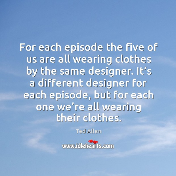 Image, For each episode the five of us are all wearing clothes by the same designer.