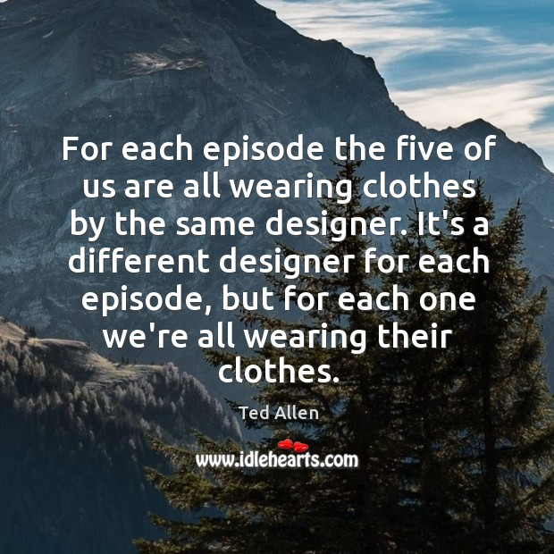 For each episode the five of us are all wearing clothes by Ted Allen Picture Quote