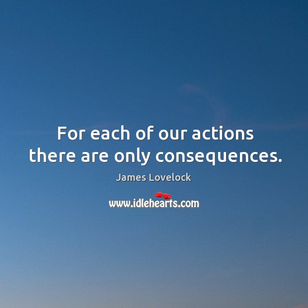 For each of our actions there are only consequences. Image