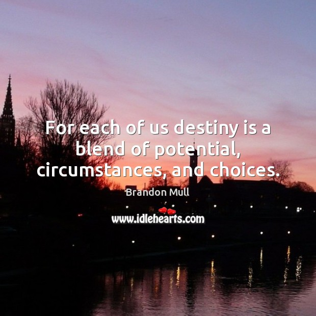 For each of us destiny is a blend of potential, circumstances, and choices. Brandon Mull Picture Quote