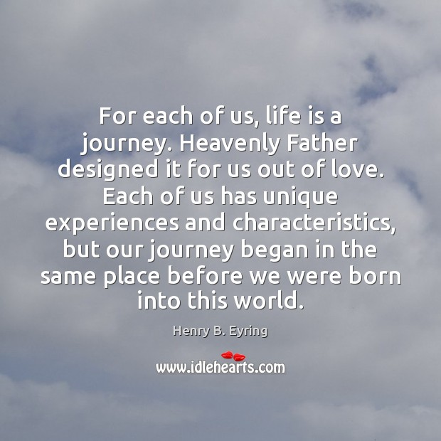 For each of us, life is a journey. Heavenly Father designed it Henry B. Eyring Picture Quote