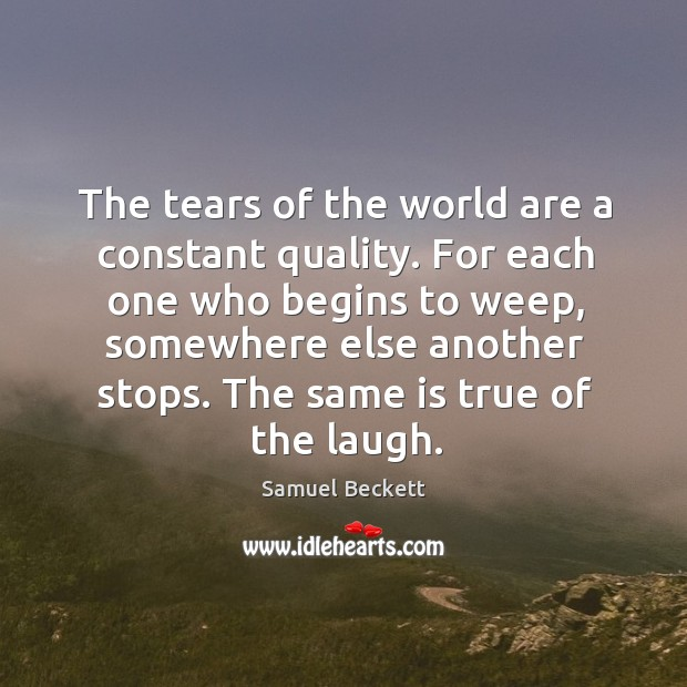 For each one who begins to weep, somewhere else another stops. The same is true of the laugh. Image