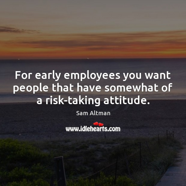 For early employees you want people that have somewhat of a risk-taking attitude. Image