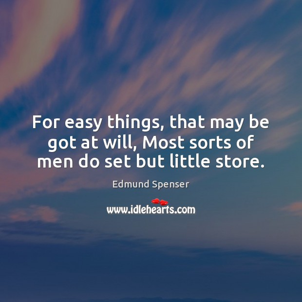 For easy things, that may be got at will, Most sorts of men do set but little store. Edmund Spenser Picture Quote