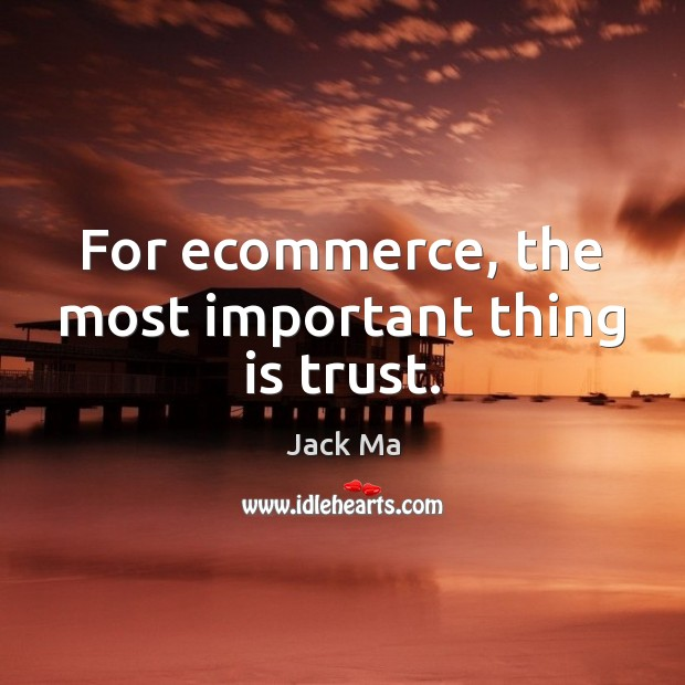 For ecommerce, the most important thing is trust. Jack Ma Picture Quote