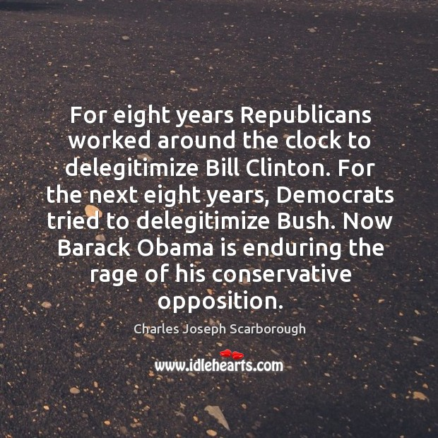 For eight years republicans worked around the clock to delegitimize bill clinton. Image
