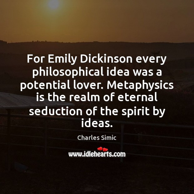 For Emily Dickinson every philosophical idea was a potential lover. Metaphysics is Charles Simic Picture Quote