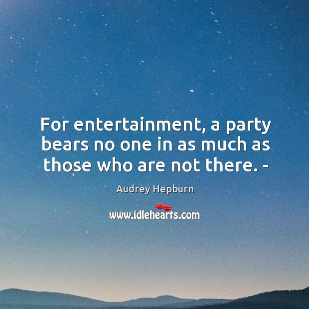 For entertainment, a party bears no one in as much as those who are not there. ­ Audrey Hepburn Picture Quote