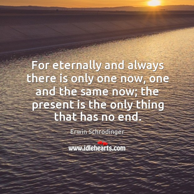 For eternally and always there is only one now, one and the Erwin Schrodinger Picture Quote