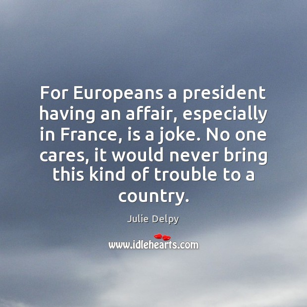 For Europeans a president having an affair, especially in France, is a Julie Delpy Picture Quote