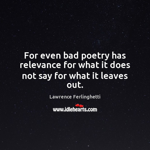 For even bad poetry has relevance for what it does not say for what it leaves out. Lawrence Ferlinghetti Picture Quote