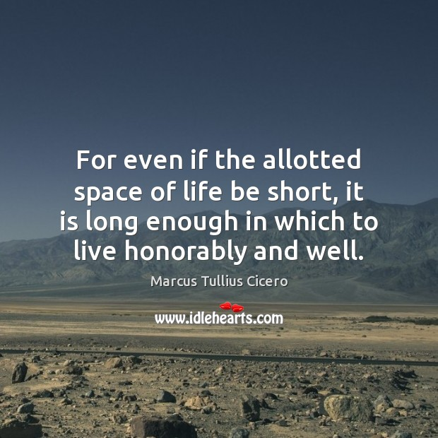 For even if the allotted space of life be short, it is Marcus Tullius Cicero Picture Quote