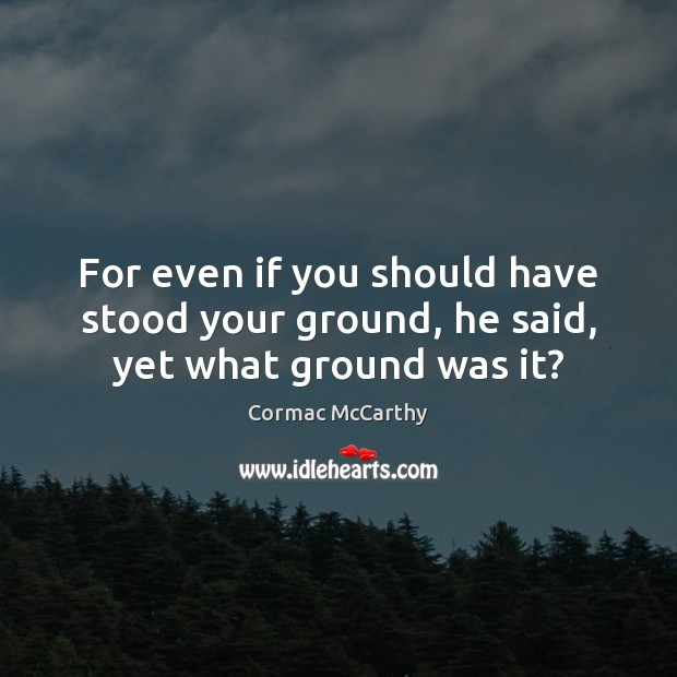 For even if you should have stood your ground, he said, yet what ground was it? Image