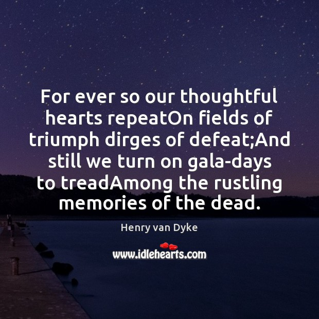 For ever so our thoughtful hearts repeatOn fields of triumph dirges of Henry van Dyke Picture Quote