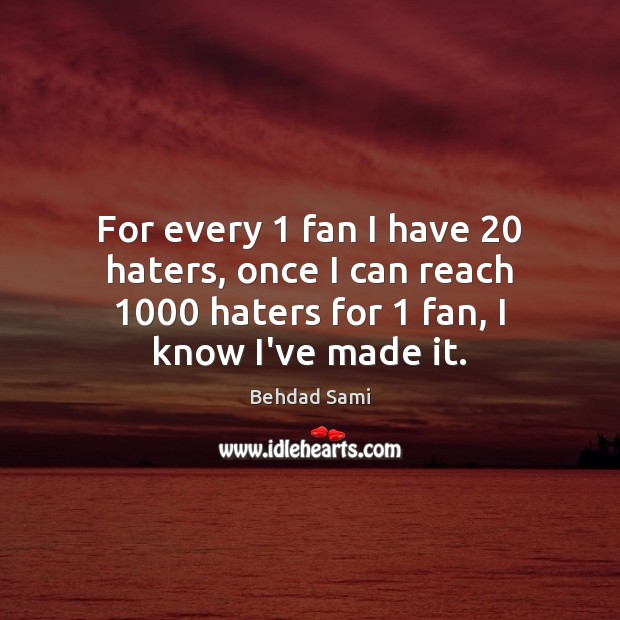 For every 1 fan I have 20 haters, once I can reach 1000 haters for 1 Image