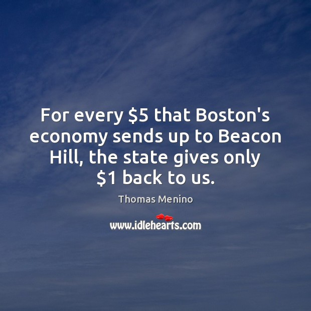 For every $5 that Boston's economy sends up to Beacon Hill, the state Thomas Menino Picture Quote