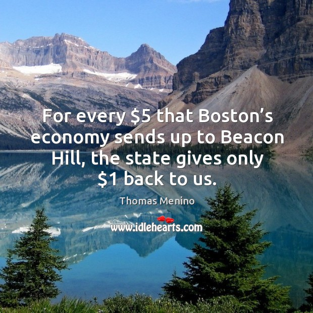 For every $5 that boston's economy sends up to beacon hill, the state gives only $1 back to us. Thomas Menino Picture Quote