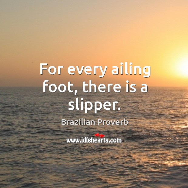 For every ailing foot, there is a slipper. Brazilian Proverbs Image