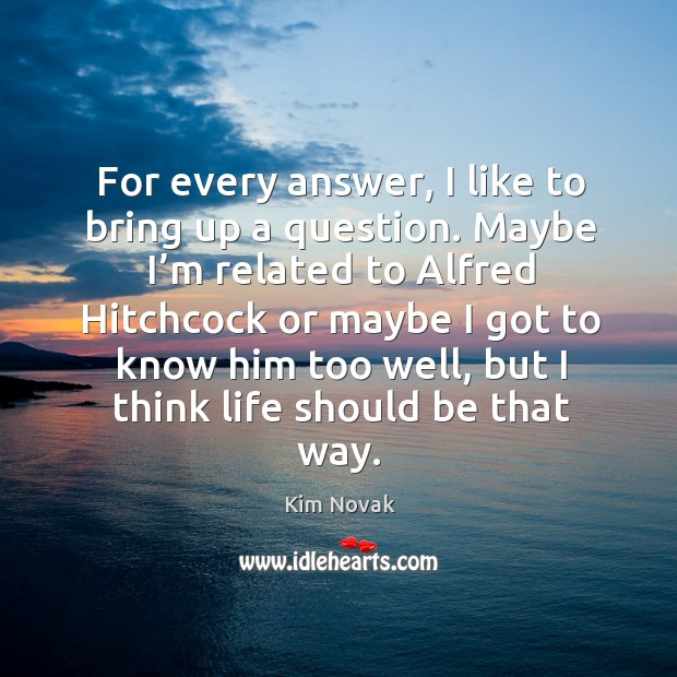 For every answer, I like to bring up a question. Maybe I'm related to alfred hitchcock or Kim Novak Picture Quote