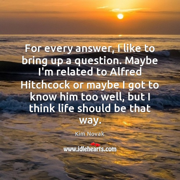 For every answer, I like to bring up a question. Maybe I'm Kim Novak Picture Quote