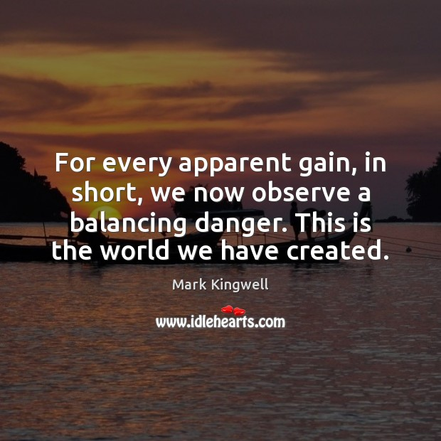For every apparent gain, in short, we now observe a balancing danger. Mark Kingwell Picture Quote