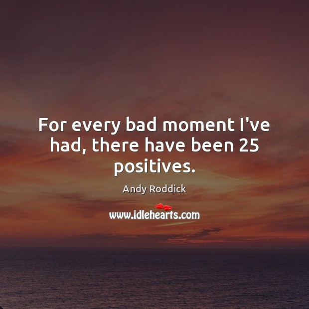 For every bad moment I've had, there have been 25 positives. Andy Roddick Picture Quote