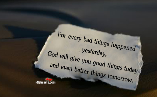 For Every Bad Thing Happened Yesterday, God Will….