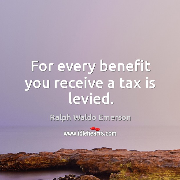 For every benefit you receive a tax is levied. Tax Quotes Image