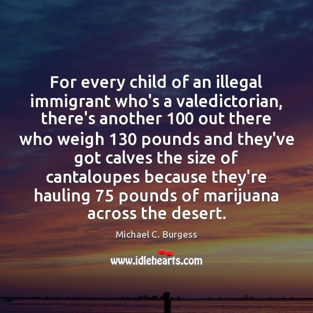 For every child of an illegal immigrant who's a valedictorian, there's another 100 Michael C. Burgess Picture Quote