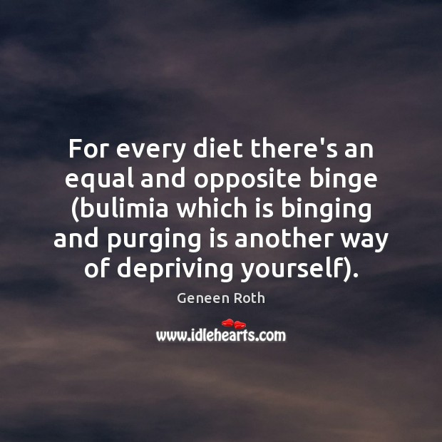 For every diet there's an equal and opposite binge (bulimia which is Geneen Roth Picture Quote