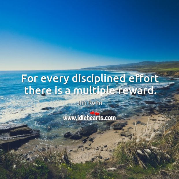 For every disciplined effort there is a multiple reward. Image