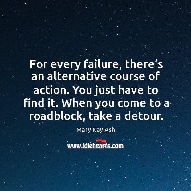 For every failure, there's an alternative course of action. You just have to find it. Image