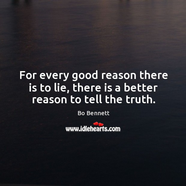 For every good reason there is to lie, there is a better reason to tell the truth. Bo Bennett Picture Quote