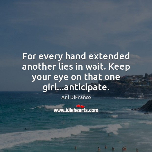 For every hand extended another lies in wait. Keep your eye on that one girl…anticipate. Ani DiFranco Picture Quote