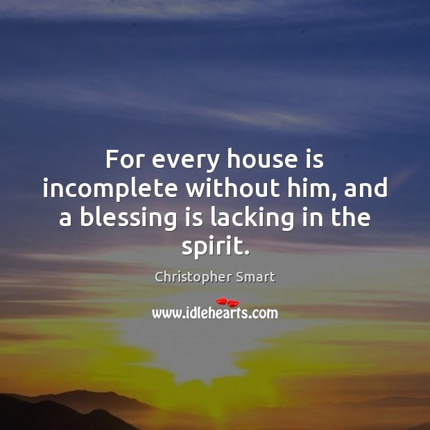 For every house is incomplete without him, and a blessing is lacking in the spirit. Christopher Smart Picture Quote