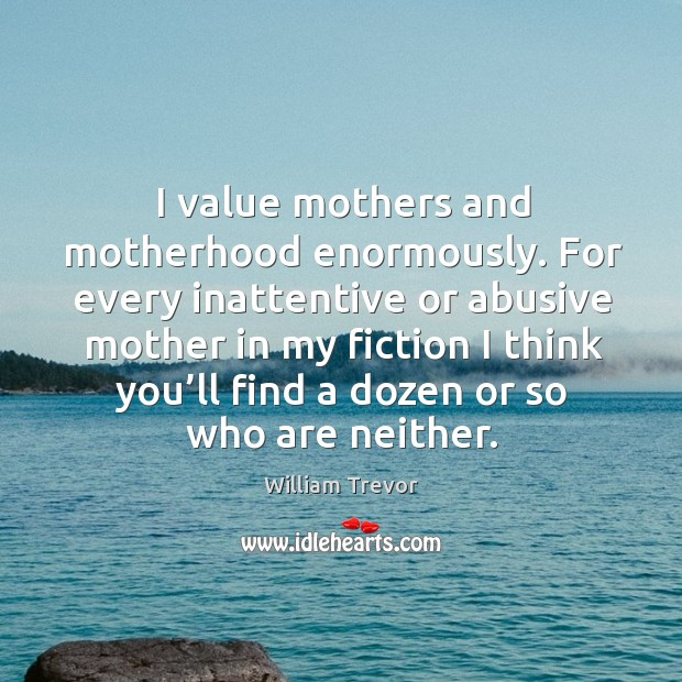 For every inattentive or abusive mother in my fiction I think you'll find a dozen or so who are neither. Image