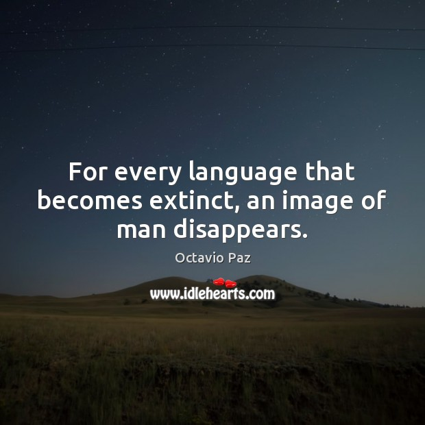 For every language that becomes extinct, an image of man disappears. Image
