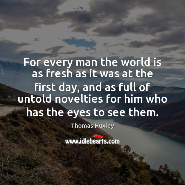 For every man the world is as fresh as it was at Thomas Huxley Picture Quote