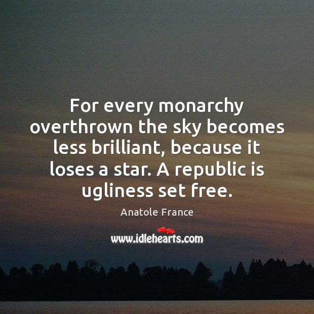 For every monarchy overthrown the sky becomes less brilliant, because it loses Anatole France Picture Quote