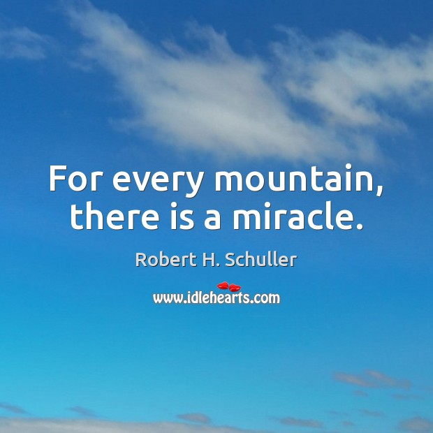 For every mountain, there is a miracle. Robert H. Schuller Picture Quote