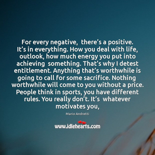 For every negative,  there's a positive. It's in everything. How Mario Andretti Picture Quote